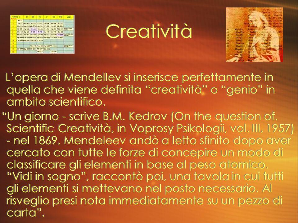 Creatività L'opera di Mendellev si inserisce perfettamente in quella che viene definita creatività o genio in ambito scientifico.