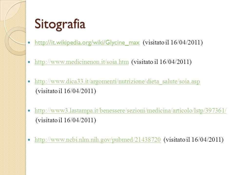 Sitografia http://it.wikipedia.org/wiki/Glycine_max (visitato il 16/04/2011) http://www.medicinenon.it/soia.htm (visitato il 16/04/2011)