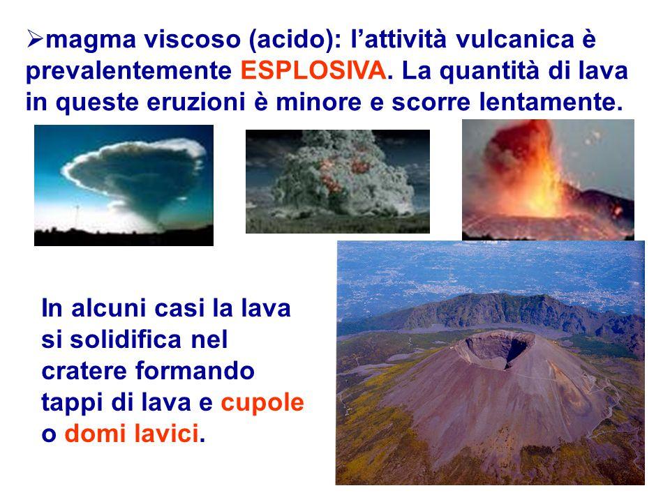 magma viscoso (acido): l'attività vulcanica è prevalentemente ESPLOSIVA. La quantità di lava in queste eruzioni è minore e scorre lentamente.