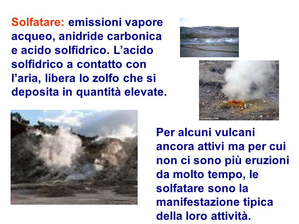 Solfatare: emissioni vapore acqueo, anidride carbonica e acido solfidrico. L'acido solfidrico a contatto con l'aria, libera lo zolfo che si deposita in quantità elevate.