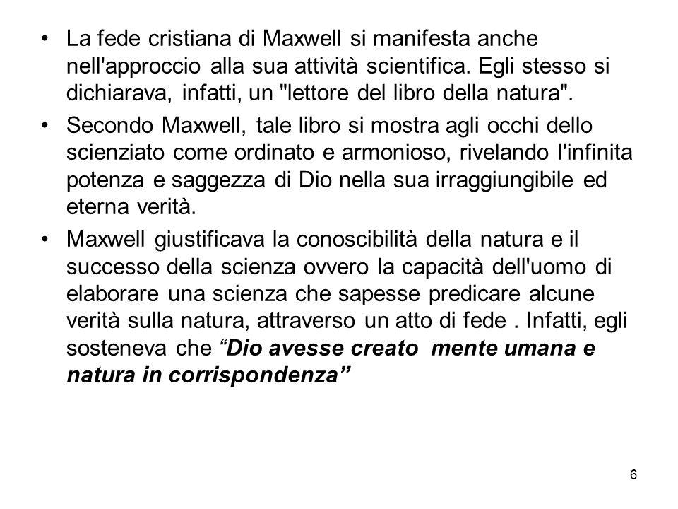 La fede cristiana di Maxwell si manifesta anche nell approccio alla sua attività scientifica. Egli stesso si dichiarava, infatti, un lettore del libro della natura .