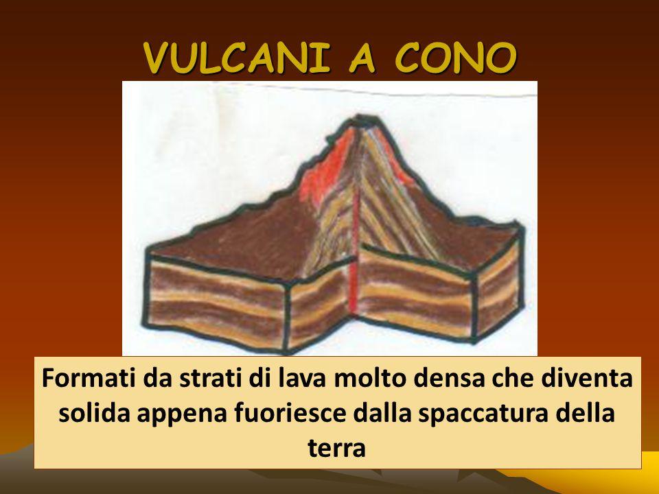 VULCANI A CONO Formati da strati di lava molto densa che diventa solida appena fuoriesce dalla spaccatura della terra.