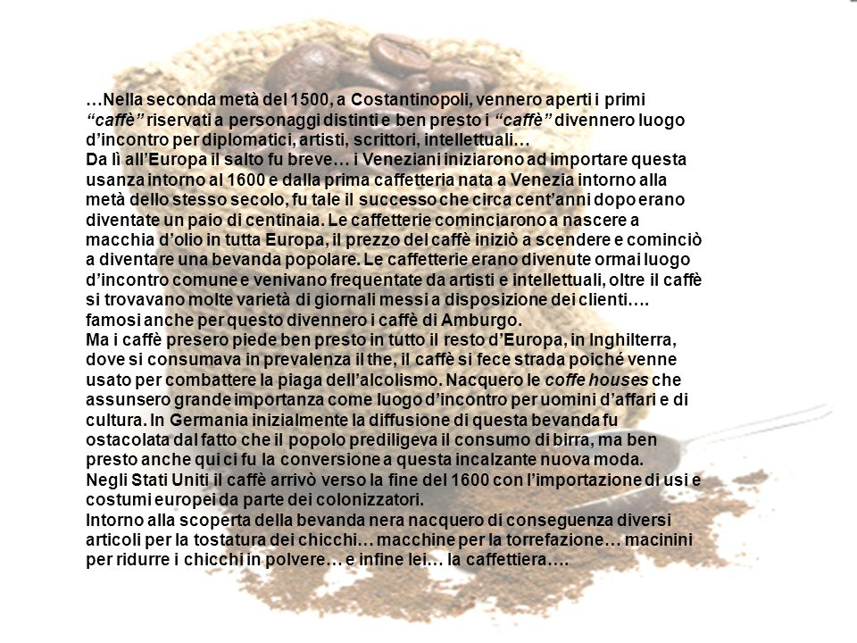 …Nella seconda metà del 1500, a Costantinopoli, vennero aperti i primi caffè riservati a personaggi distinti e ben presto i caffè divennero luogo d'incontro per diplomatici, artisti, scrittori, intellettuali…