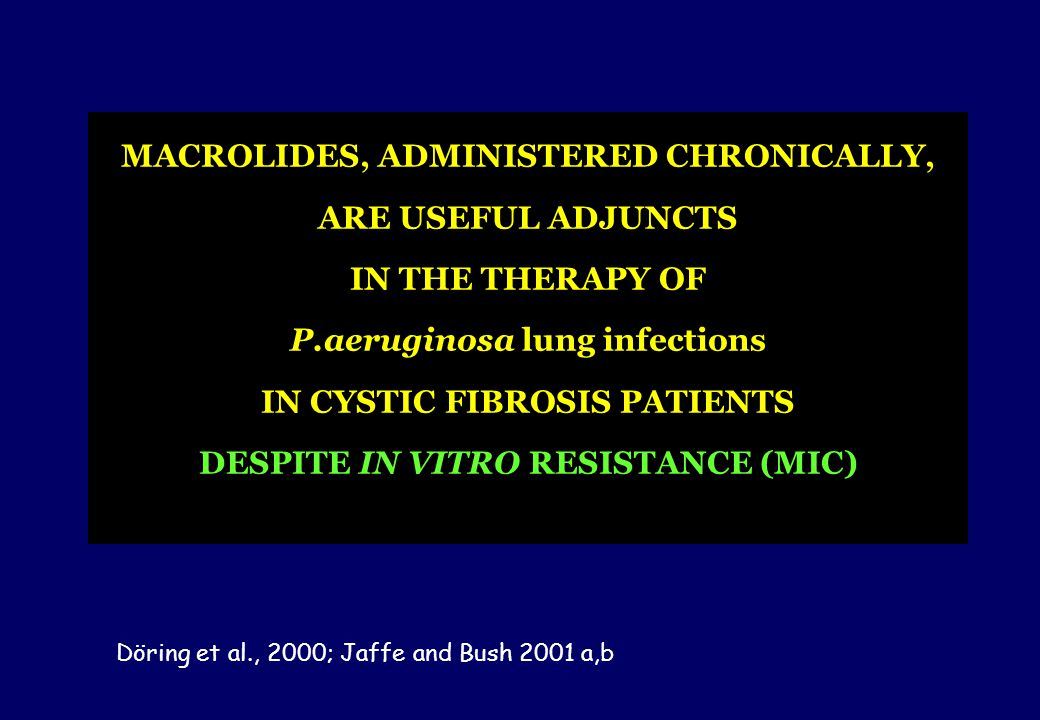 MACROLIDES, ADMINISTERED CHRONICALLY, ARE USEFUL ADJUNCTS IN THE THERAPY OF P.aeruginosa lung infections IN CYSTIC FIBROSIS PATIENTS DESPITE IN VITRO RESISTANCE (MIC)