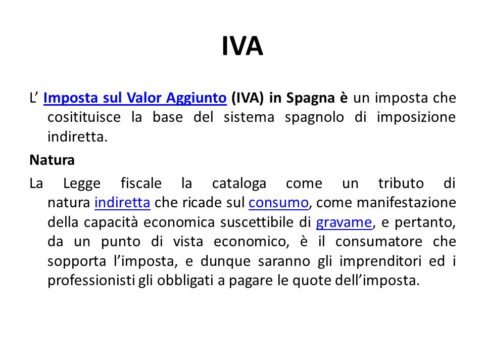 IVA L' Imposta sul Valor Aggiunto (IVA) in Spagna è un imposta che cositituisce la base del sistema spagnolo di imposizione indiretta.