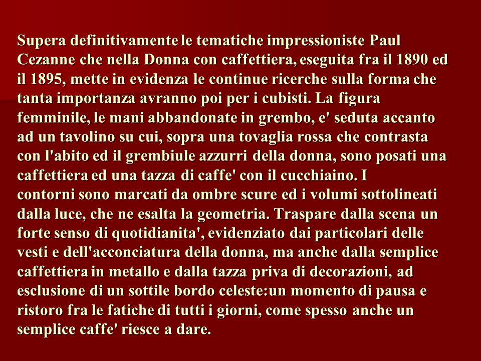 Supera definitivamente le tematiche impressioniste Paul Cezanne che nella Donna con caffettiera, eseguita fra il 1890 ed il 1895, mette in evidenza le continue ricerche sulla forma che tanta importanza avranno poi per i cubisti.