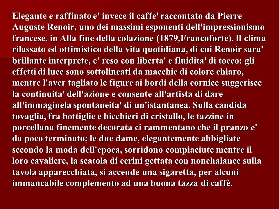 Elegante e raffinato e invece il caffe raccontato da Pierre Auguste Renoir, uno dei massimi esponenti dell impressionismo francese, in Alla fine della colazione (1879,Francoforte).
