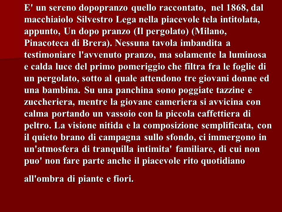 E un sereno dopopranzo quello raccontato, nel 1868, dal macchiaiolo Silvestro Lega nella piacevole tela intitolata, appunto, Un dopo pranzo (Il pergolato) (Milano, Pinacoteca di Brera).