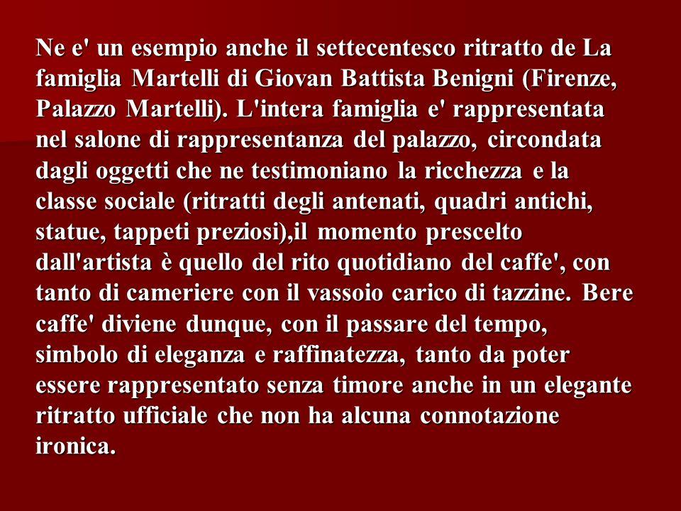 Ne e un esempio anche il settecentesco ritratto de La famiglia Martelli di Giovan Battista Benigni (Firenze, Palazzo Martelli).
