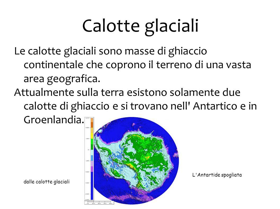 Calotte glaciali Le calotte glaciali sono masse di ghiaccio continentale che coprono il terreno di una vasta area geografica.