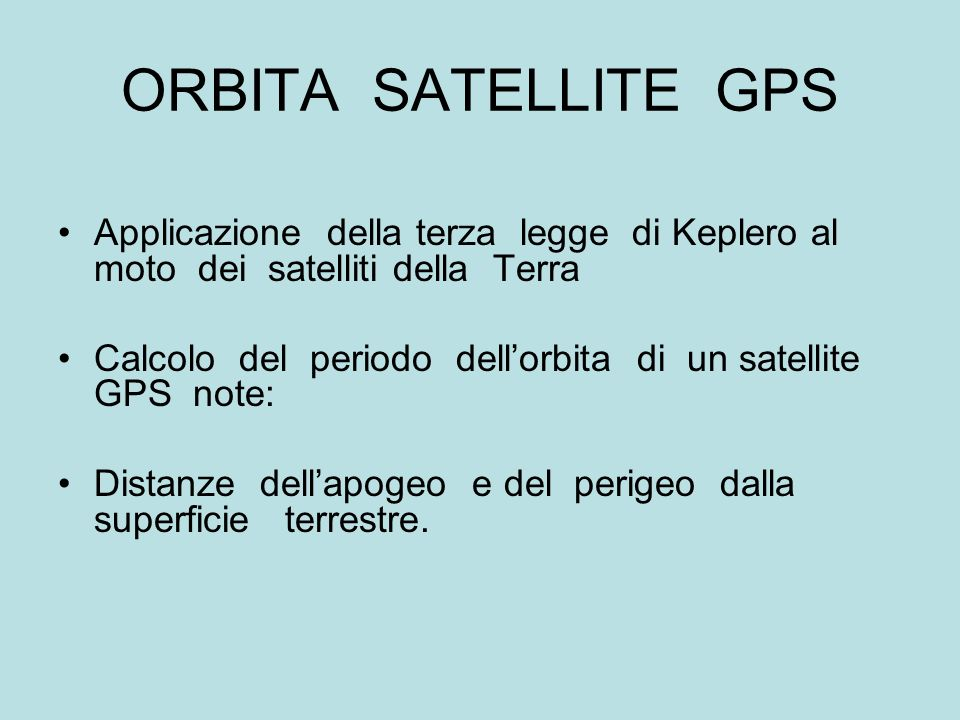 ORBITA SATELLITE GPS Applicazione della terza legge di Keplero al moto dei satelliti della Terra.