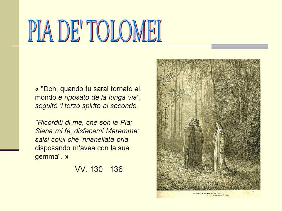 PIA DE TOLOMEI « Deh, quando tu sarai tornato al mondo,e riposato de la lunga via , seguitò l terzo spirito al secondo,