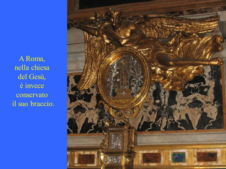 A Roma, nella chiesa del Gesù, è invece conservato il suo braccio.