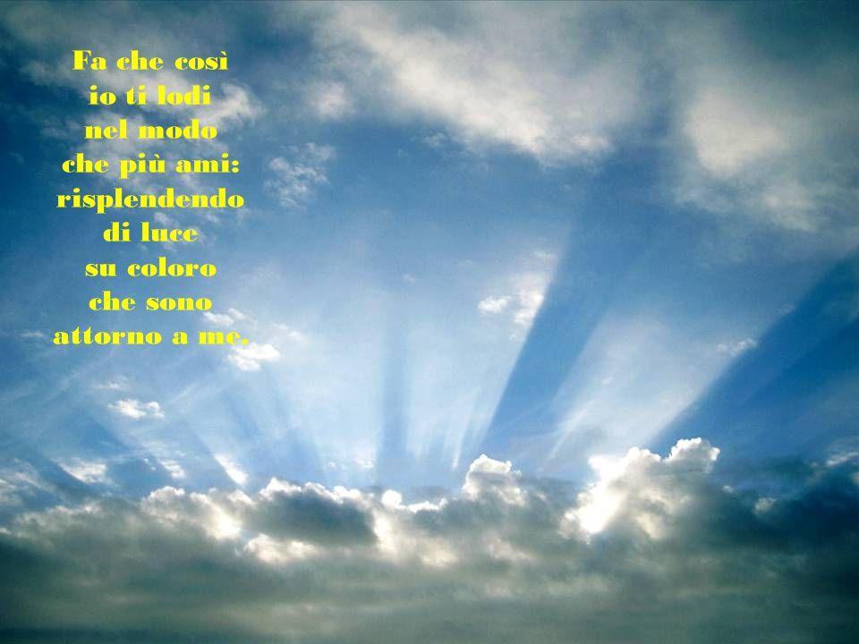 Fa che così io ti lodi nel modo che più ami: risplendendo di luce su coloro che sono attorno a me.