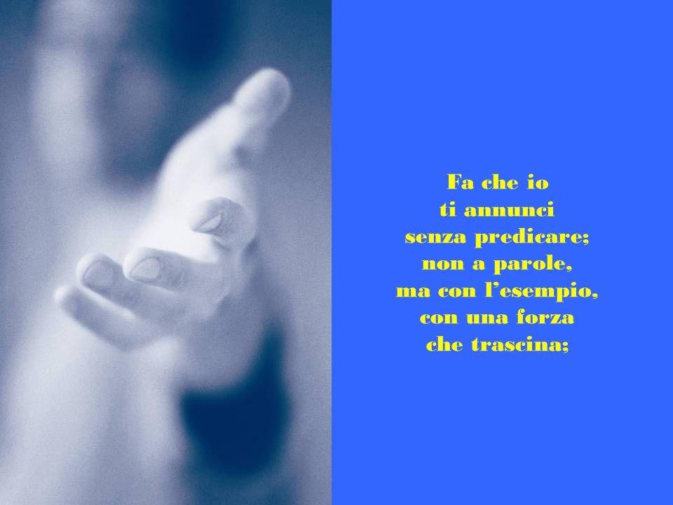 Fa che io ti annunci senza predicare; non a parole, ma con l'esempio, con una forza che trascina;