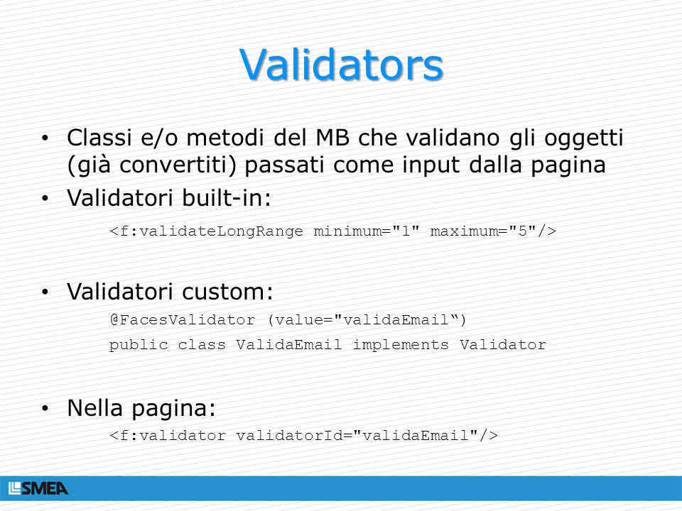 Validators Classi e/o metodi del MB che validano gli oggetti (già convertiti) passati come input dalla pagina.