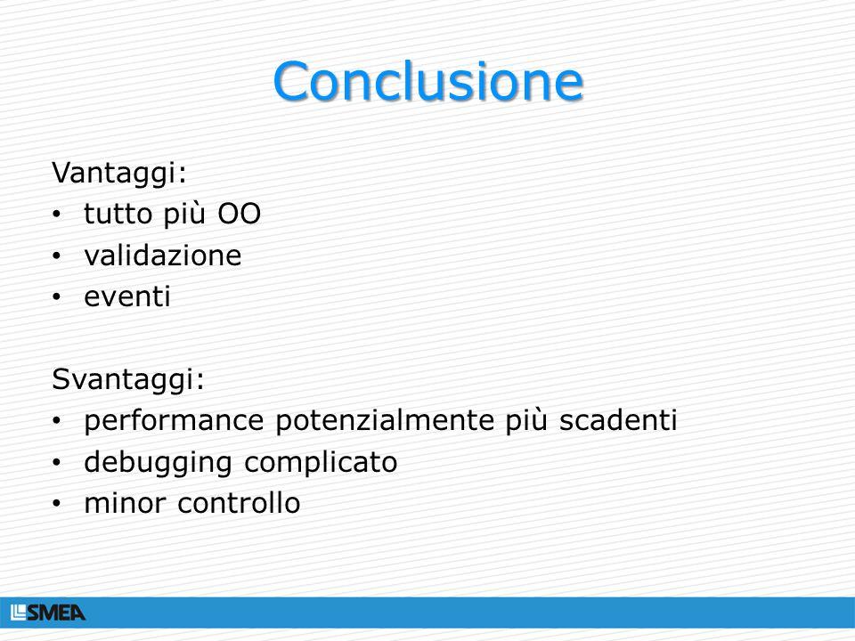 Conclusione Vantaggi: tutto più OO validazione eventi Svantaggi: