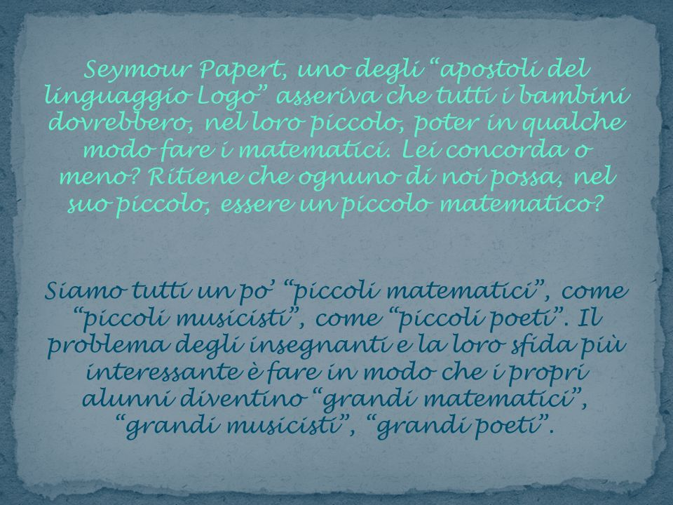 Seymour Papert, uno degli apostoli del linguaggio Logo asseriva che tutti i bambini dovrebbero, nel loro piccolo, poter in qualche modo fare i matematici. Lei concorda o meno Ritiene che ognuno di noi possa, nel suo piccolo, essere un piccolo matematico