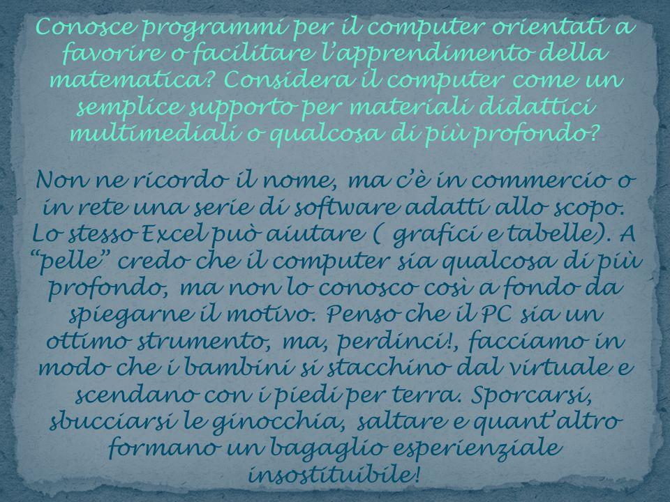 Conosce programmi per il computer orientati a favorire o facilitare l'apprendimento della matematica Considera il computer come un semplice supporto per materiali didattici multimediali o qualcosa di più profondo