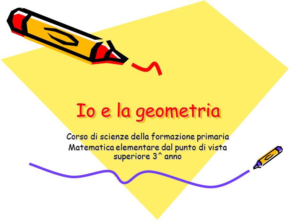 Io e la geometria Corso di scienze della formazione primaria