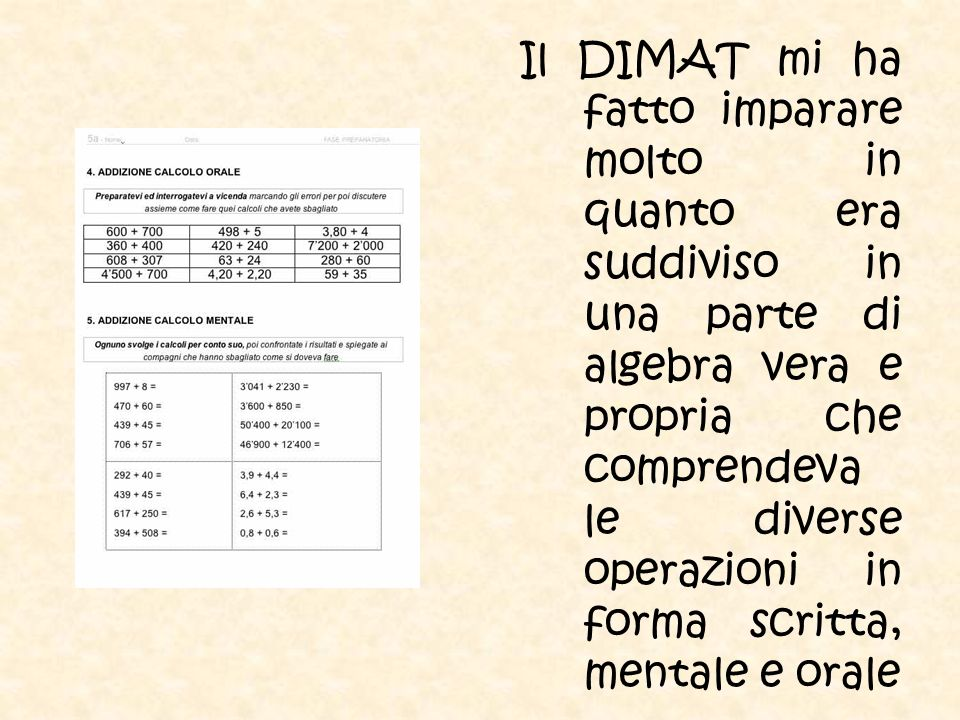 Il DIMAT mi ha fatto imparare molto in quanto era suddiviso in una parte di algebra vera e propria che comprendeva le diverse operazioni in forma scritta, mentale e orale