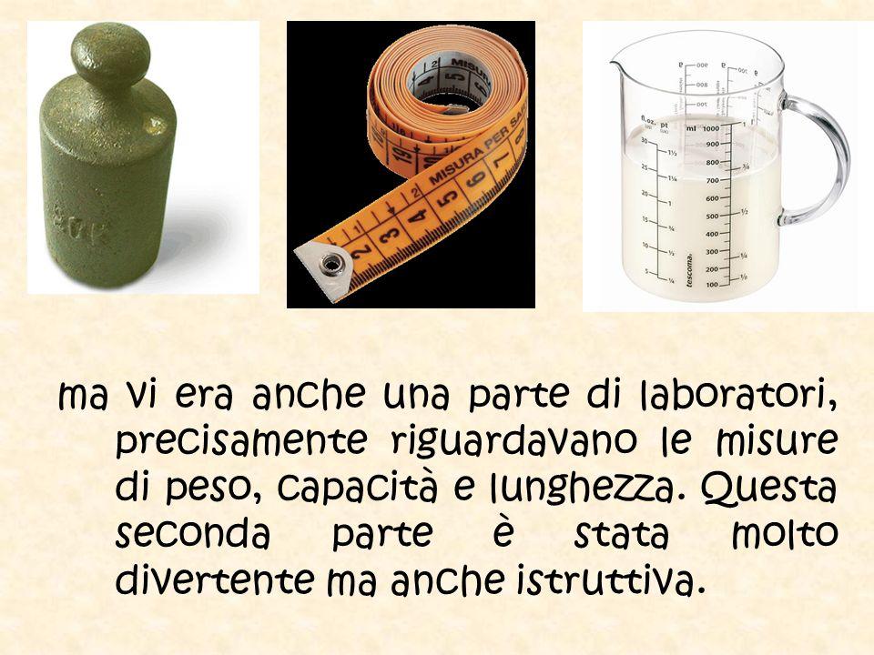 ma vi era anche una parte di laboratori, precisamente riguardavano le misure di peso, capacità e lunghezza.