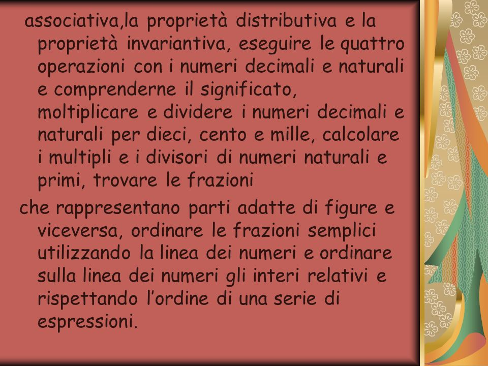 associativa,la proprietà distributiva e la proprietà invariantiva, eseguire le quattro operazioni con i numeri decimali e naturali e comprenderne il significato, moltiplicare e dividere i numeri decimali e naturali per dieci, cento e mille, calcolare i multipli e i divisori di numeri naturali e primi, trovare le frazioni