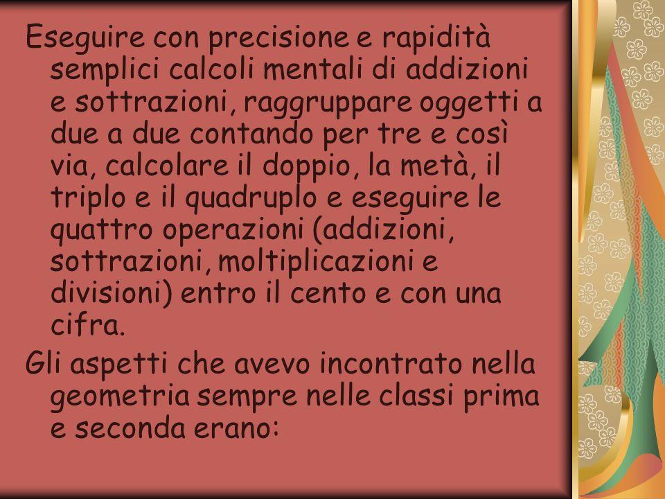 Eseguire con precisione e rapidità semplici calcoli mentali di addizioni e sottrazioni, raggruppare oggetti a due a due contando per tre e così via, calcolare il doppio, la metà, il triplo e il quadruplo e eseguire le quattro operazioni (addizioni, sottrazioni, moltiplicazioni e divisioni) entro il cento e con una cifra.