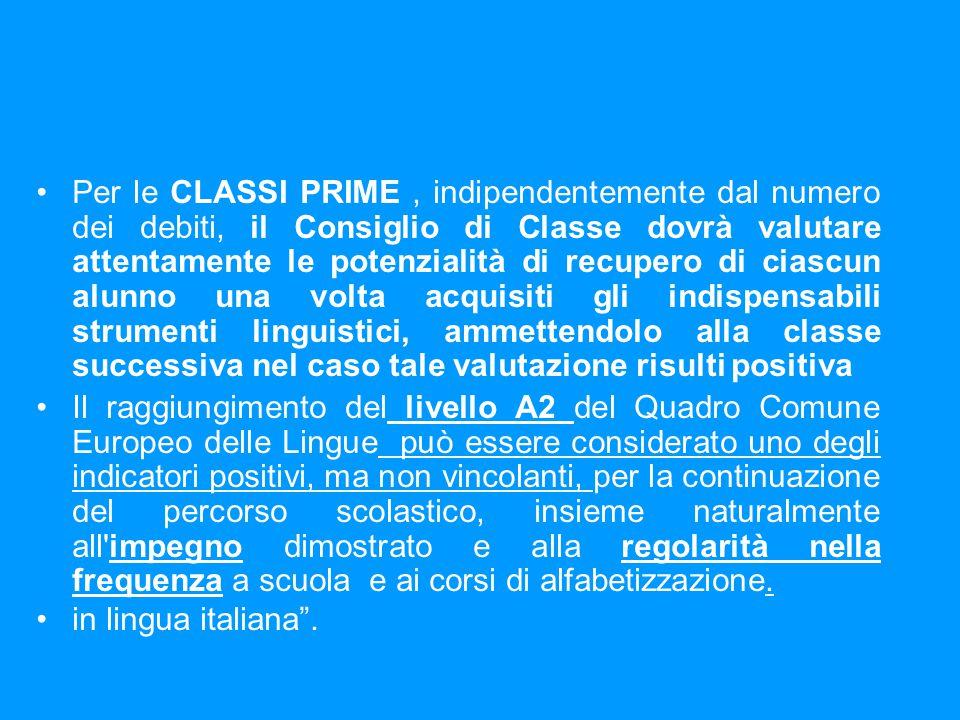 Per le CLASSI PRIME , indipendentemente dal numero dei debiti, il Consiglio di Classe dovrà valutare attentamente le potenzialità di recupero di ciascun alunno una volta acquisiti gli indispensabili strumenti linguistici, ammettendolo alla classe successiva nel caso tale valutazione risulti positiva