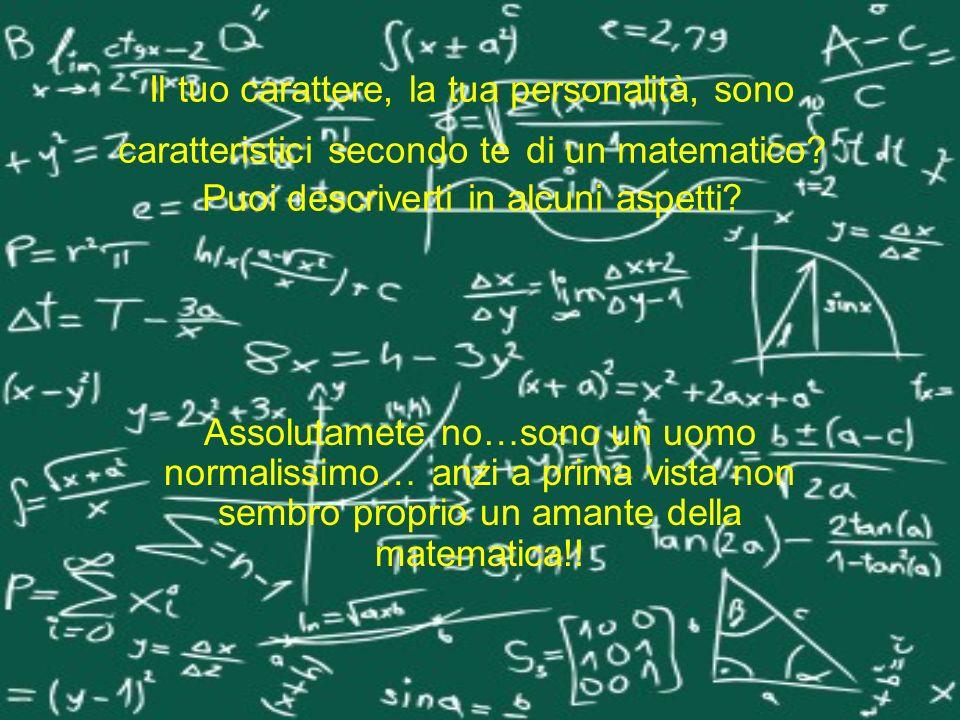 Il tuo carattere, la tua personalità, sono caratteristici secondo te di un matematico Puoi descriverti in alcuni aspetti