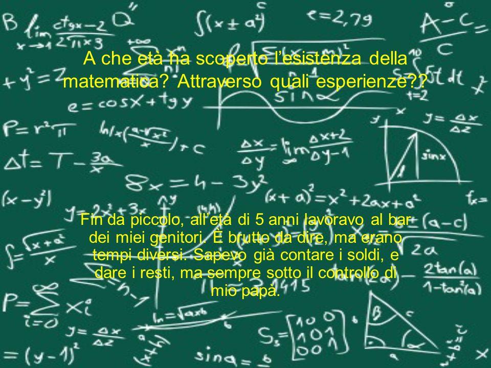 A che età ha scoperto l'esistenza della matematica
