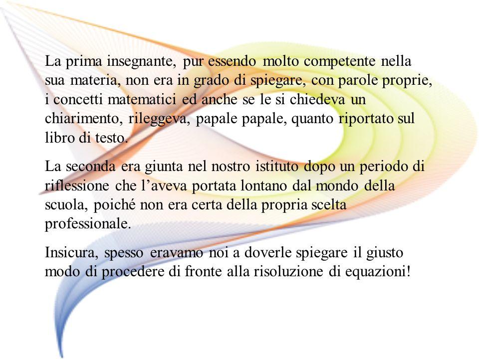 La prima insegnante, pur essendo molto competente nella sua materia, non era in grado di spiegare, con parole proprie, i concetti matematici ed anche se le si chiedeva un chiarimento, rileggeva, papale papale, quanto riportato sul libro di testo.