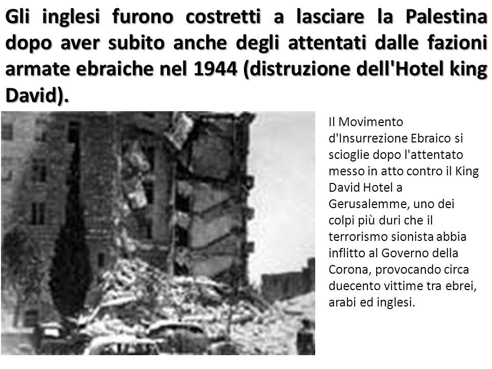 Gli inglesi furono costretti a lasciare la Palestina dopo aver subito anche degli attentati dalle fazioni armate ebraiche nel 1944 (distruzione dell Hotel king David).