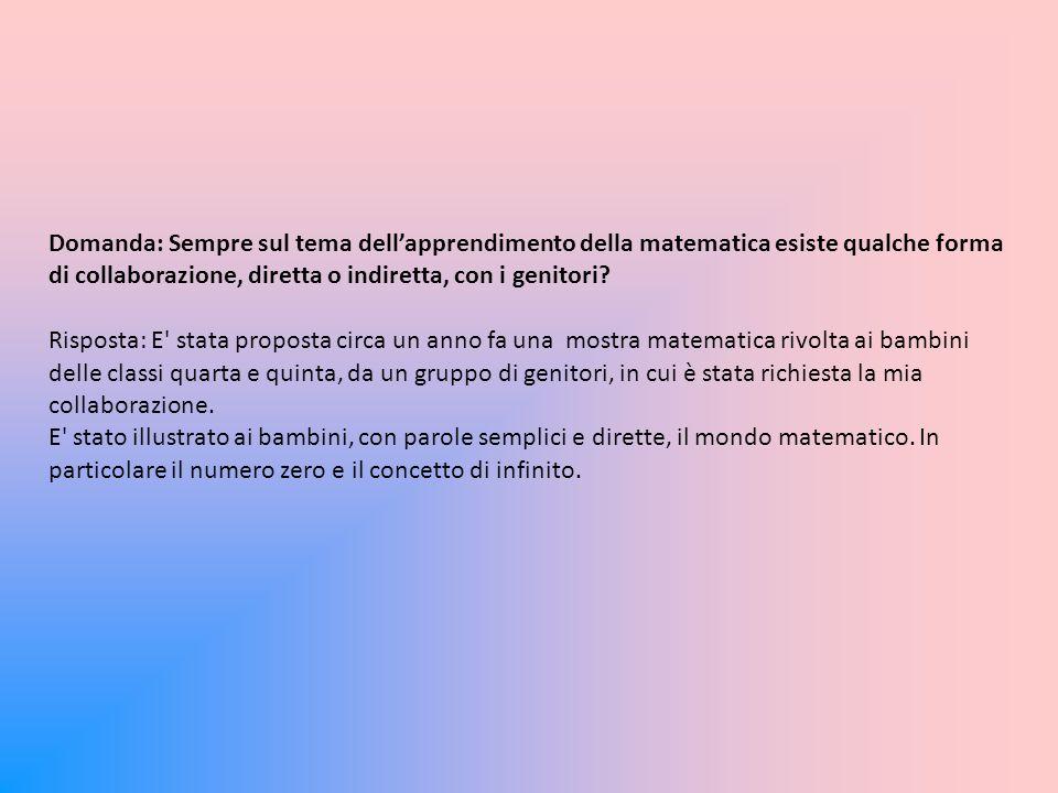 Domanda: Sempre sul tema dell'apprendimento della matematica esiste qualche forma di collaborazione, diretta o indiretta, con i genitori