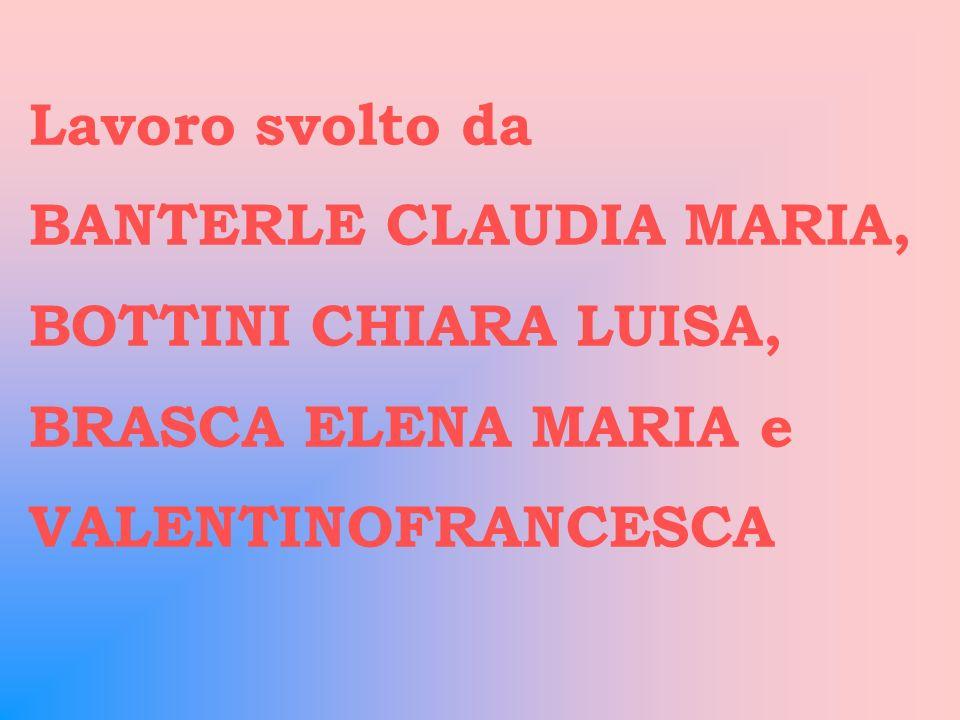 Lavoro svolto da BANTERLE CLAUDIA MARIA, BOTTINI CHIARA LUISA, BRASCA ELENA MARIA e.