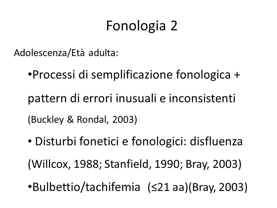 Fonologia 2 Adolescenza/Età adulta: Processi di semplificazione fonologica + pattern di errori inusuali e inconsistenti (Buckley & Rondal, 2003)