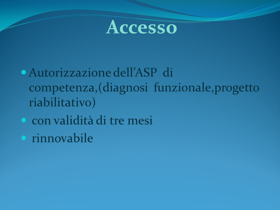 Accesso Autorizzazione dell'ASP di competenza,(diagnosi funzionale,progetto riabilitativo) con validità di tre mesi.