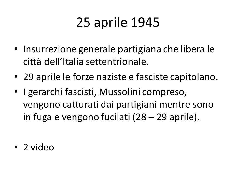 25 aprile 1945 Insurrezione generale partigiana che libera le città dell'Italia settentrionale. 29 aprile le forze naziste e fasciste capitolano.