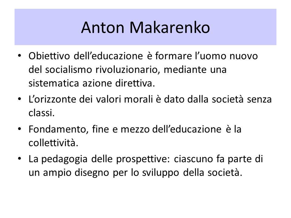 Anton Makarenko Obiettivo dell'educazione è formare l'uomo nuovo del socialismo rivoluzionario, mediante una sistematica azione direttiva.