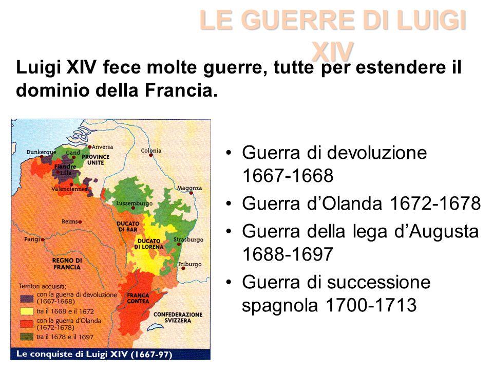 LE GUERRE DI LUIGI XIV Luigi XIV fece molte guerre, tutte per estendere il dominio della Francia. Guerra di devoluzione 1667-1668.