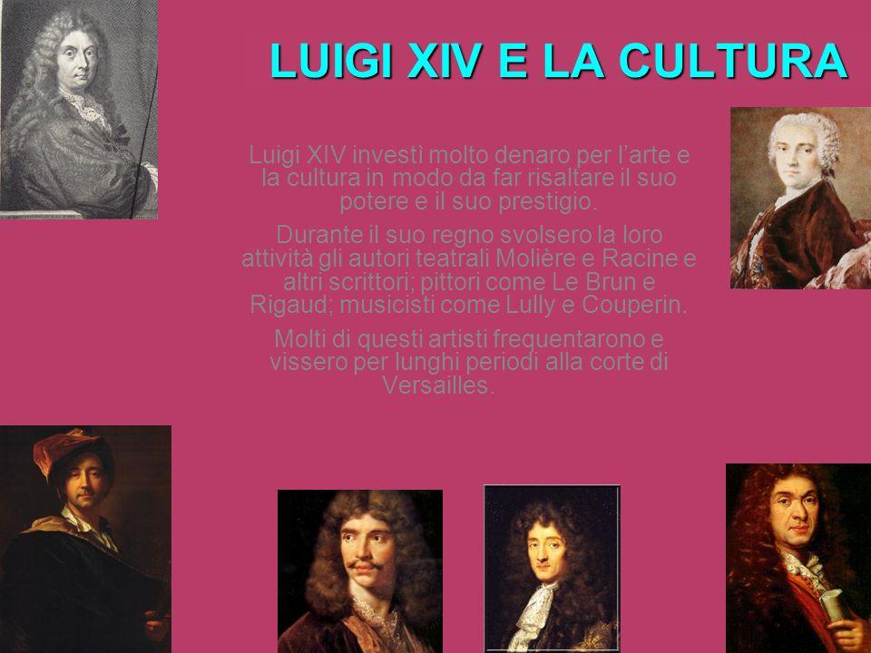 LUIGI XIV E LA CULTURA Luigi XIV investì molto denaro per l'arte e la cultura in modo da far risaltare il suo potere e il suo prestigio.