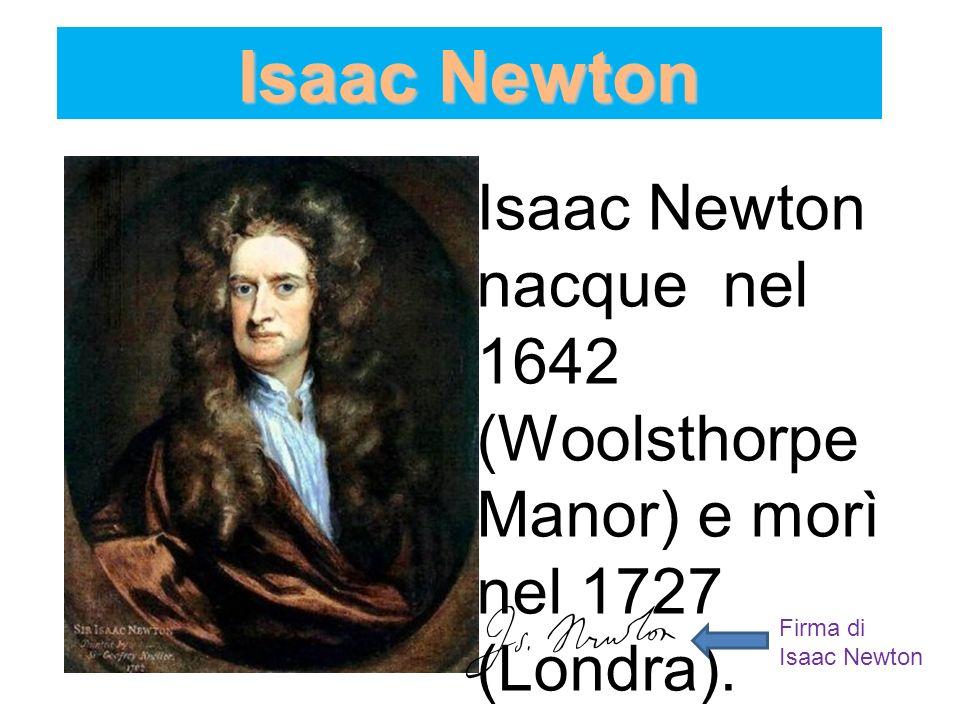 Isaac NewtonIsaac Newton nacque nel 1642 (Woolsthorpe Manor) e morì nel 1727 (Londra).