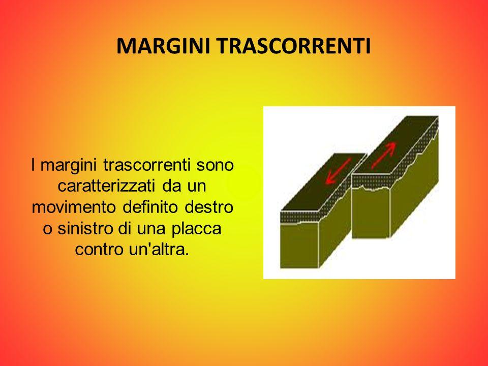 MARGINI TRASCORRENTI I margini trascorrenti sono caratterizzati da un movimento definito destro o sinistro di una placca contro un altra.