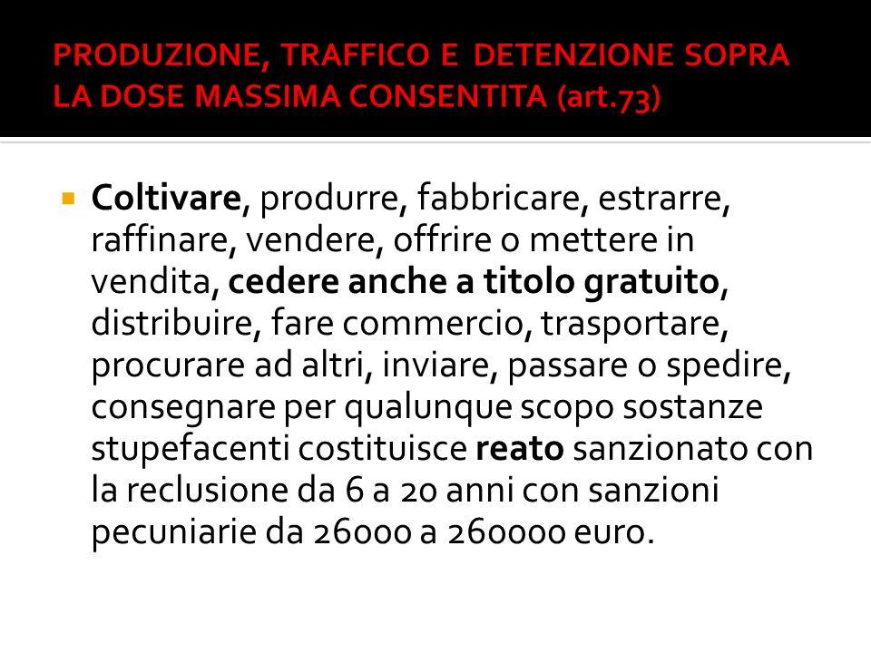 PRODUZIONE, TRAFFICO E DETENZIONE SOPRA LA DOSE MASSIMA CONSENTITA (art.73)