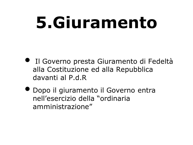 5.Giuramento Il Governo presta Giuramento di Fedeltà alla Costituzione ed alla Repubblica davanti al P.d.R.