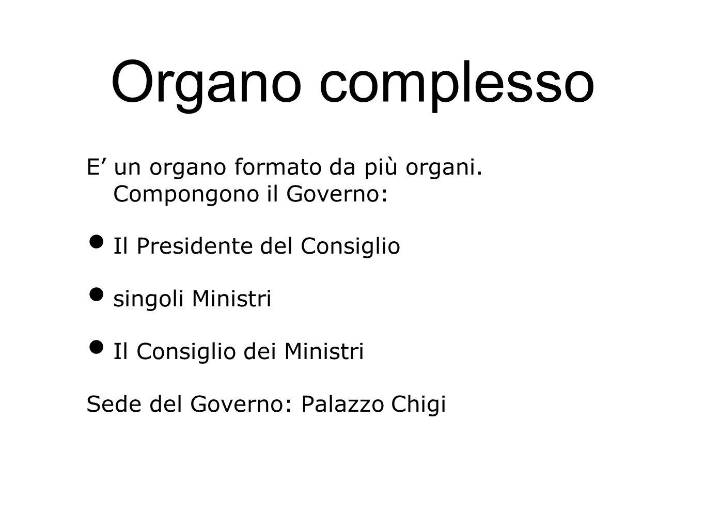 Organo complesso E' un organo formato da più organi. Compongono il Governo: Il Presidente del Consiglio.