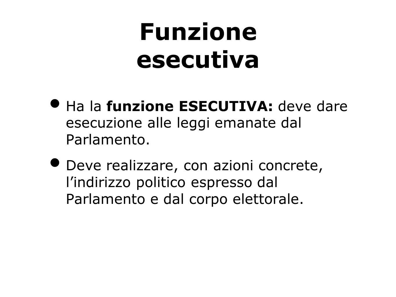 Funzione esecutiva Ha la funzione ESECUTIVA: deve dare esecuzione alle leggi emanate dal Parlamento.