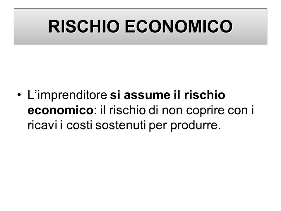 RISCHIO ECONOMICOL'imprenditore si assume il rischio economico: il rischio di non coprire con i ricavi i costi sostenuti per produrre.