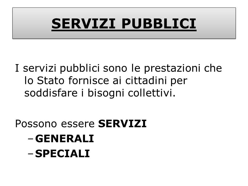 SERVIZI PUBBLICII servizi pubblici sono le prestazioni che lo Stato fornisce ai cittadini per soddisfare i bisogni collettivi.