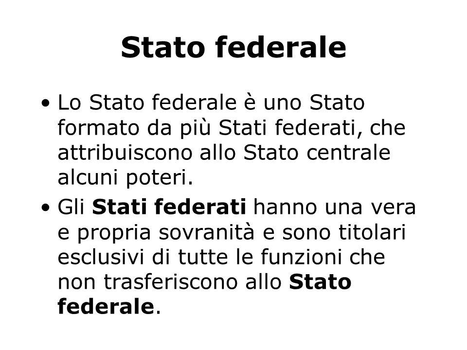 Stato federale Lo Stato federale è uno Stato formato da più Stati federati, che attribuiscono allo Stato centrale alcuni poteri.
